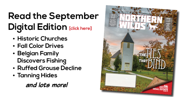Northern Wilds Magazine September Issue. Highlights Churches, fall drives, declining grouse numbers and more.